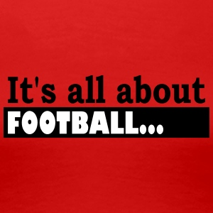 Its all about Football - T-shirt Premium Femme