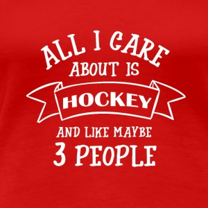 ALL I CARE ABOUT IS HOCKEY - Frauen Premium T-Shirt