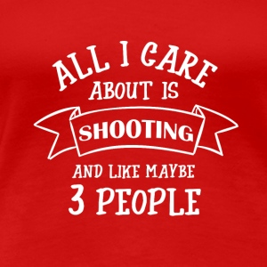 ALL I CARE ABOUT IS SHOOTING - Frauen Premium T-Shirt