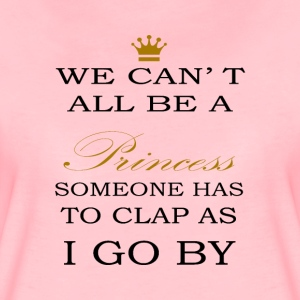 We can´t all be a PRINCESS someone has to clap - Frauen Premium T-Shirt