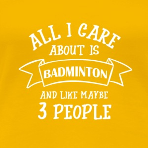 ALL I CARE ABOUT IS BADMINTON - Women's Premium T-Shirt