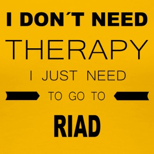 i dont need therapy i just need to go to RIAD - Frauen Premium T-Shirt