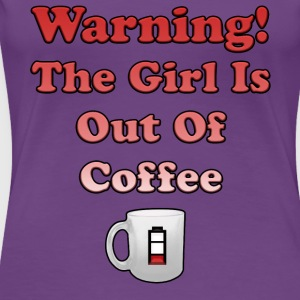 Warning! The Girl is Out of Coffee - Women's Premium T-Shirt