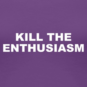 KILL THE ENTHUSIASM - Frauen Premium T-Shirt
