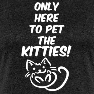 Only here to pet the kitties - Women's Premium T-Shirt