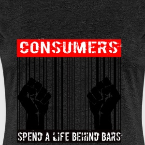 Consumers spend a life behind bars - Women's Premium T-Shirt