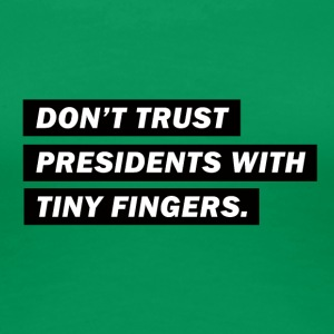 Don't trust presidents with tiny fingers - Frauen Premium T-Shirt