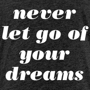 Never let go of your dreams - Kinder Premium T-Shirt