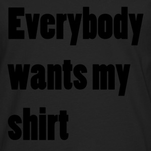 Everybody wants my shirt - Männer Premium Langarmshirt