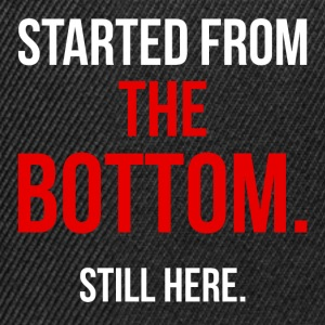 Started from the bottom. Still here. - Snapback Cap