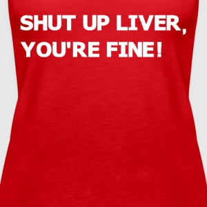 Shut up liver you're fine - Women's Premium Tank Top
