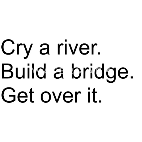 cry a river build a bridge get over it by patven spreadshirt