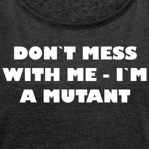 Dont mess with me - Im a Mutant - Frauen T-Shirt mit gerollten Ärmeln