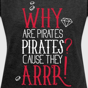 Why are pirates pirates? Cause they arrrrrr! - Frauen T-Shirt mit gerollten Ärmeln