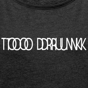 TOO DRUNK B - Women's T-shirt with rolled up sleeves