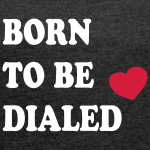 Born_to_be_dialed_v1 - Vrouwen T-shirt met opgerolde mouwen