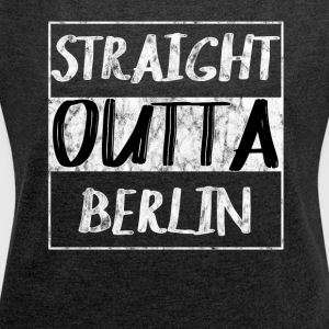 Straight Outta Berlin T-Shirt Shirt - Women's T-shirt with rolled up sleeves