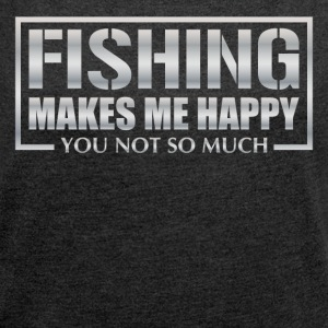Fishing makes me happy - you not so much! - Women's T-shirt with rolled up sleeves