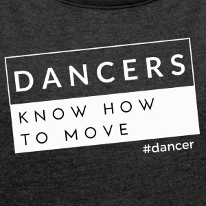 Dancers Know How to Move - Women's T-shirt with rolled up sleeves