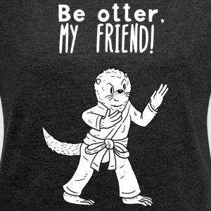 Be otter, my friend - Women's T-shirt with rolled up sleeves