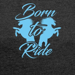 born to ride - Women's T-shirt with rolled up sleeves