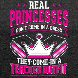 REAL PRINCESSES teacher - Women's T-shirt with rolled up sleeves