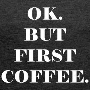 OK. BUT FIRST COFFEE. - Women's T-shirt with rolled up sleeves