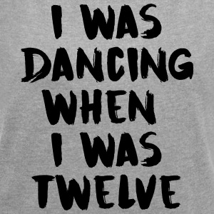 I was dancing when I was twelve - Women's T-shirt with rolled up sleeves