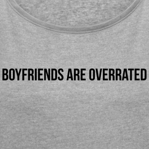 Boyfriends are overrated - Women's T-shirt with rolled up sleeves