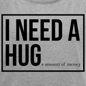 I need a hug - huge amount of money! - Women's T-shirt with rolled up sleeves