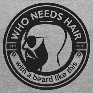 who needs hair with a beard like this - Vrouwen T-shirt met opgerolde mouwen