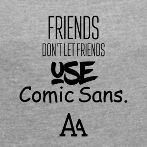 Friends do not let other friends use Comic Sans MS - Women's T-shirt with rolled up sleeves