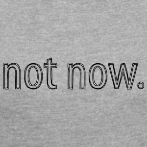not now - Women's T-shirt with rolled up sleeves