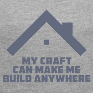 Roofing: My Craft Can Make Me Build Anywhere - Women's T-shirt with rolled up sleeves