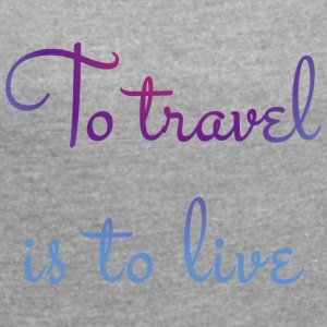 To travel is to live. - Women's T-shirt with rolled up sleeves