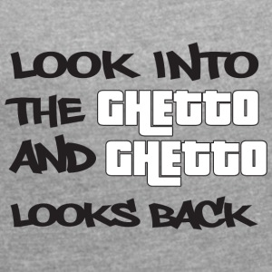 Look into the Ghetto and Ghetto looks back! - Women's T-shirt with rolled up sleeves