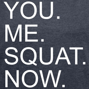 You. Me. Squat. Now. - Women's T-shirt with rolled up sleeves