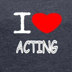 I LOVE ACTING - Women's T-shirt with rolled up sleeves