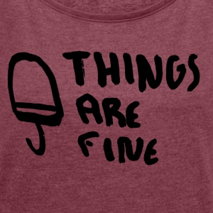 Things are fine - Women's T-shirt with rolled up sleeves