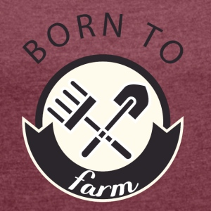 Farmer / Farmer / Farmer: Born To Farm. - Women's T-shirt with rolled up sleeves