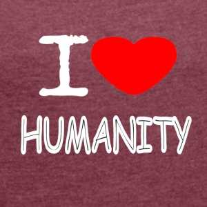 I LOVE HUMANITY - Women's T-shirt with rolled up sleeves