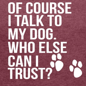 of couse i talk to my dog - Women's T-shirt with rolled up sleeves