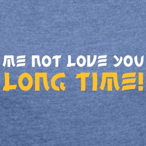 Me Not Love You Long Time! - Women's T-shirt with rolled up sleeves
