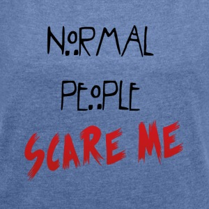 NORMAL_PEOPLE_SCARE_ME - Women's T-shirt with rolled up sleeves