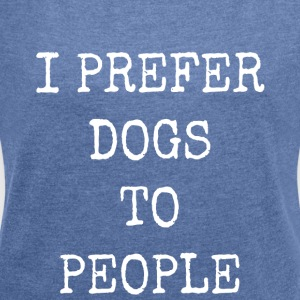 I prefer dogs to people - Women's T-shirt with rolled up sleeves