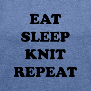 eat sleep knit repeat - Women's T-shirt with rolled up sleeves