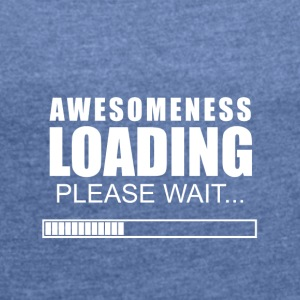 awesomeness loading - Women's T-shirt with rolled up sleeves