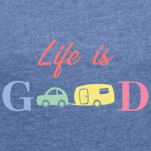Life Is Good - Frauen T-Shirt mit gerollten Ärmeln
