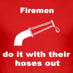 Firemen Do It With Their Hoses Out. - Men's Slim Fit T-Shirt