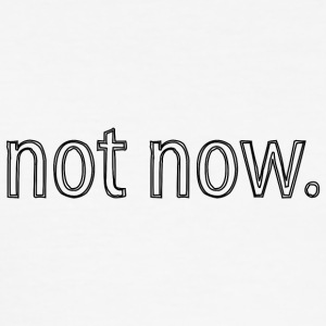 not now - Men's Slim Fit T-Shirt